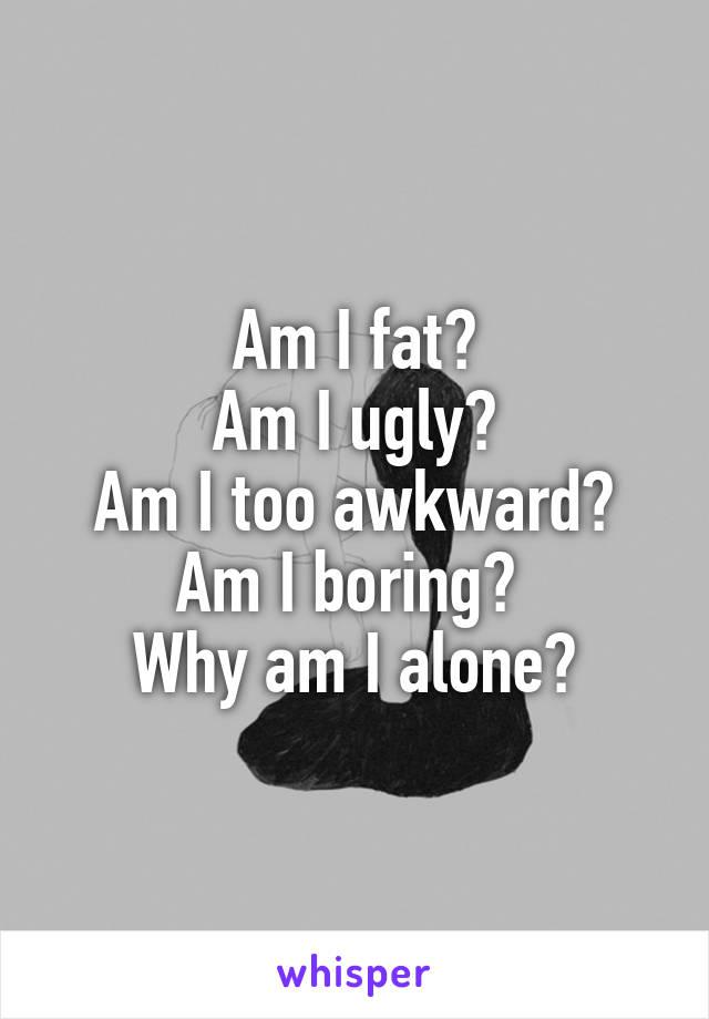 Am I fat? Am I ugly? Am I too awkward? Am I boring?  Why am I alone?