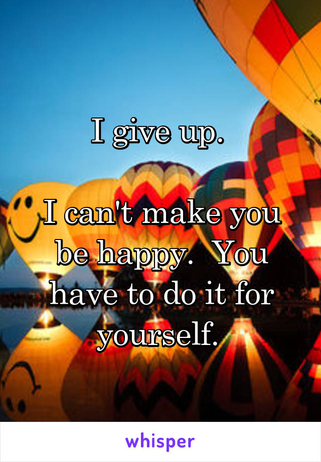 I give up.   I can't make you be happy.  You have to do it for yourself.