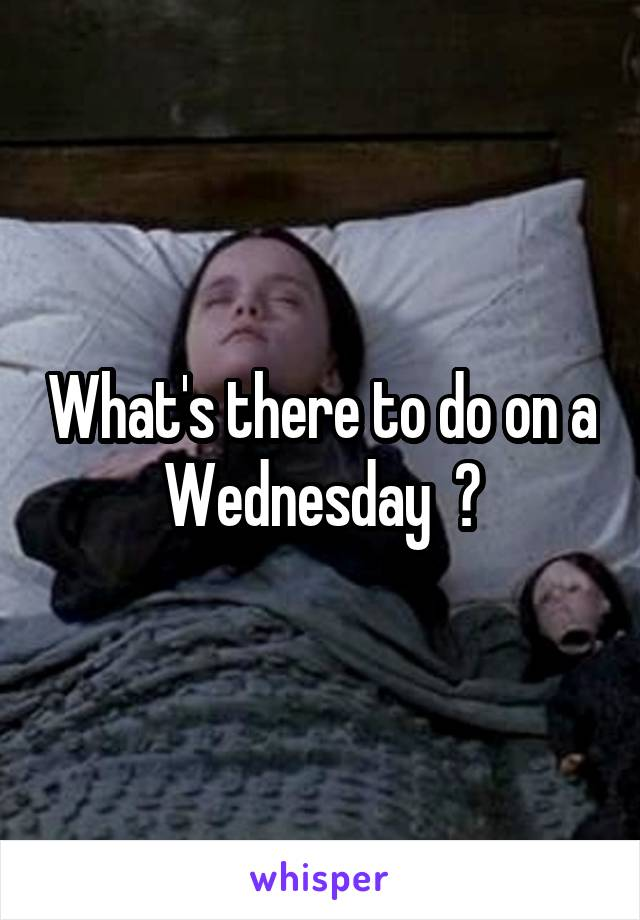 What's there to do on a Wednesday  ?