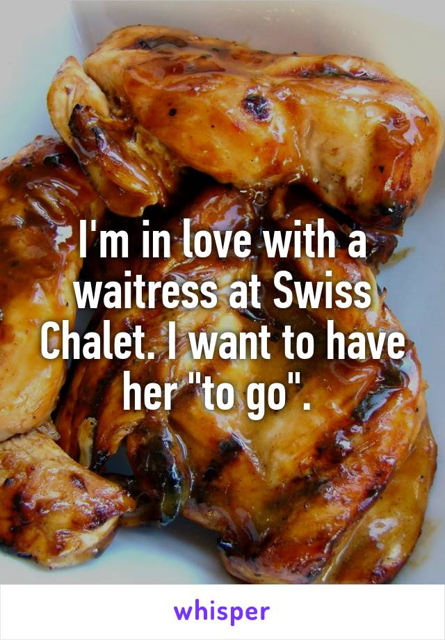 """I'm in love with a waitress at Swiss Chalet. I want to have her """"to go""""."""