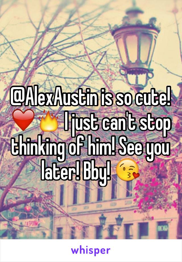 @AlexAustin is so cute! ❤️🔥 I just can't stop thinking of him! See you later! Bby! 😘