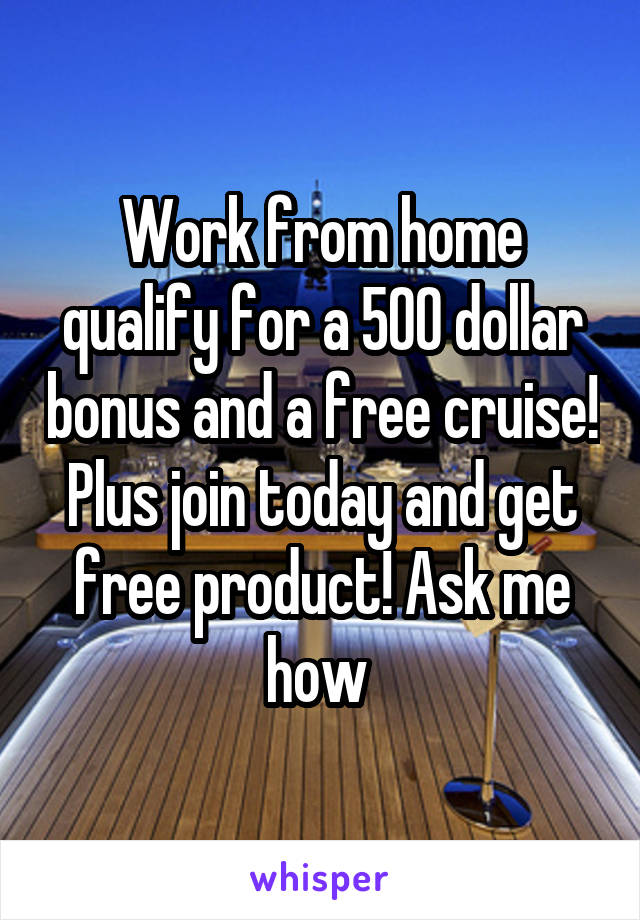 Work from home qualify for a 500 dollar bonus and a free cruise! Plus join today and get free product! Ask me how