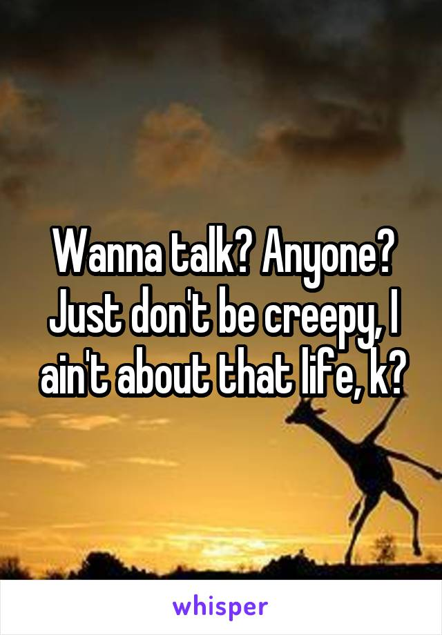 Wanna talk? Anyone? Just don't be creepy, I ain't about that life, k?