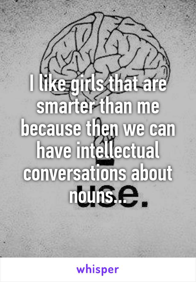I like girls that are smarter than me because then we can have intellectual conversations about nouns...