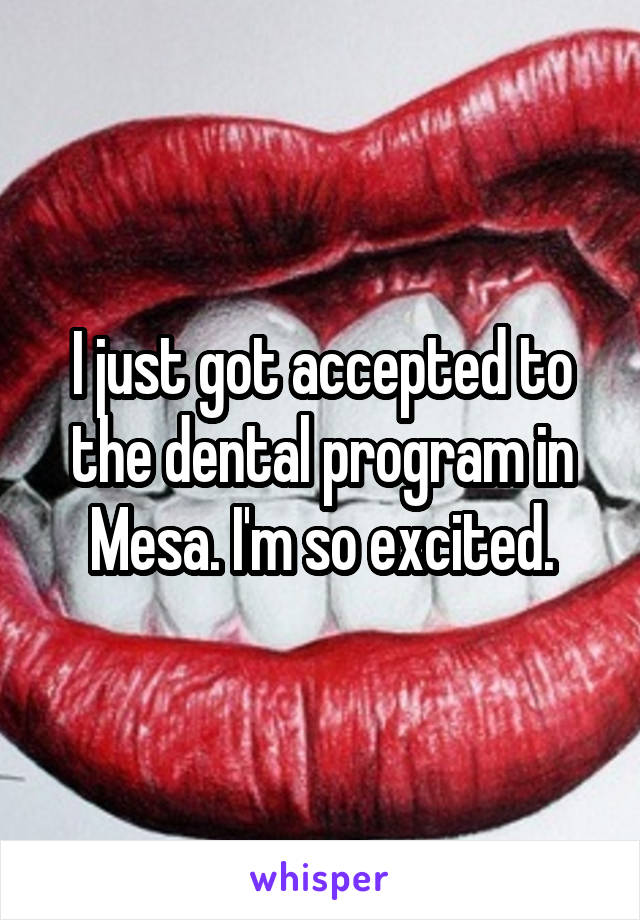 I just got accepted to the dental program in Mesa. I'm so excited.
