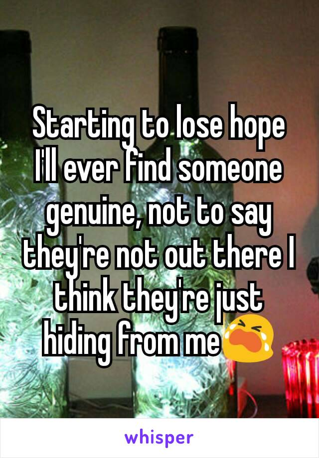 Starting to lose hope I'll ever find someone genuine, not to say they're not out there I think they're just hiding from me😭