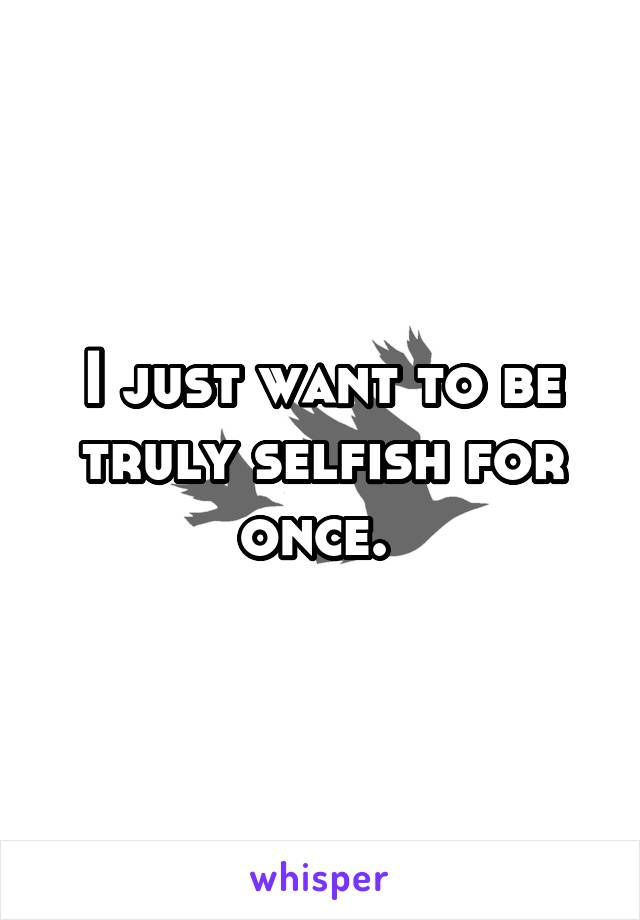 I just want to be truly selfish for once.