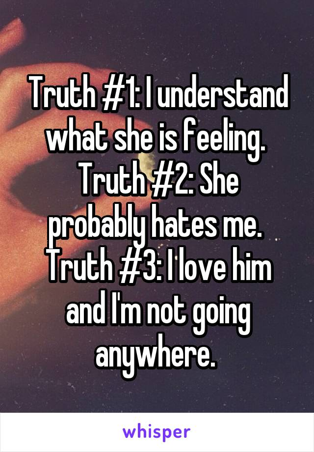 Truth #1: I understand what she is feeling.  Truth #2: She probably hates me.  Truth #3: I love him and I'm not going anywhere.