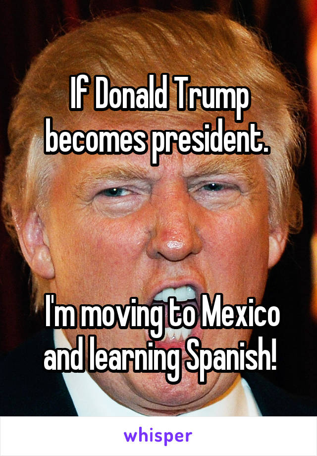 If Donald Trump becomes president.      I'm moving to Mexico and learning Spanish!