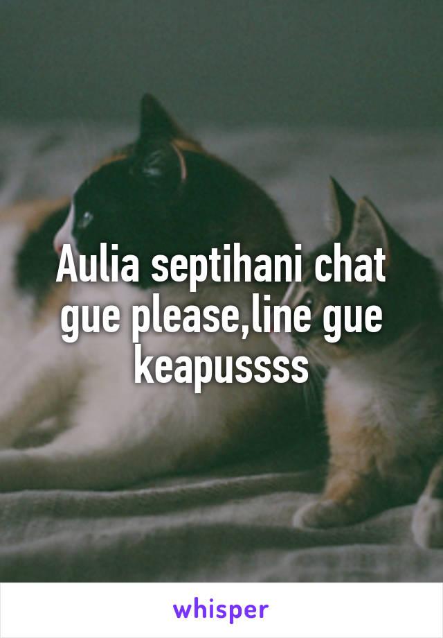 Aulia septihani chat gue please,line gue keapussss