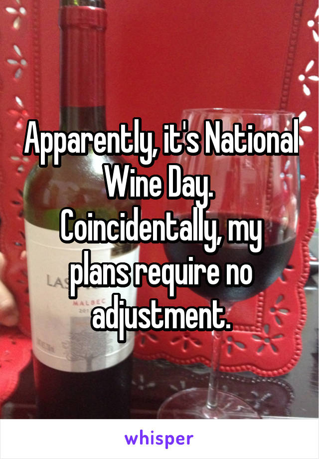 Apparently, it's National Wine Day.  Coincidentally, my plans require no adjustment.