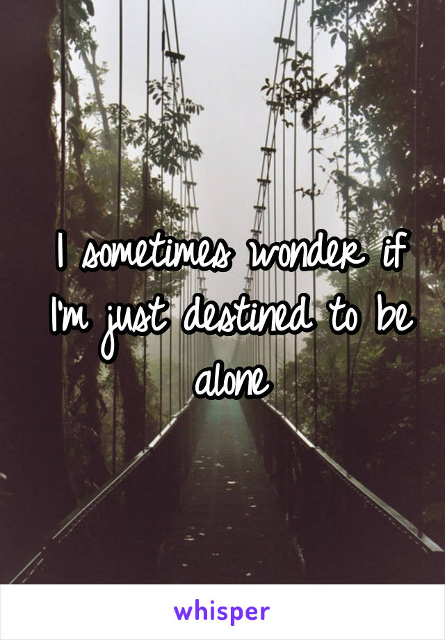 I sometimes wonder if I'm just destined to be alone