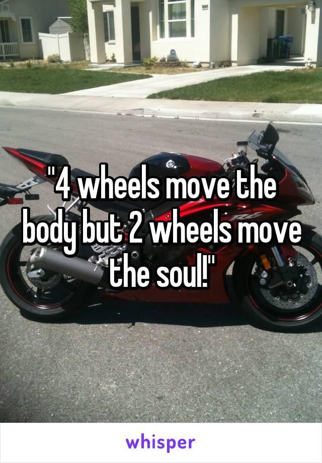 """4 wheels move the body but 2 wheels move the soul!"""