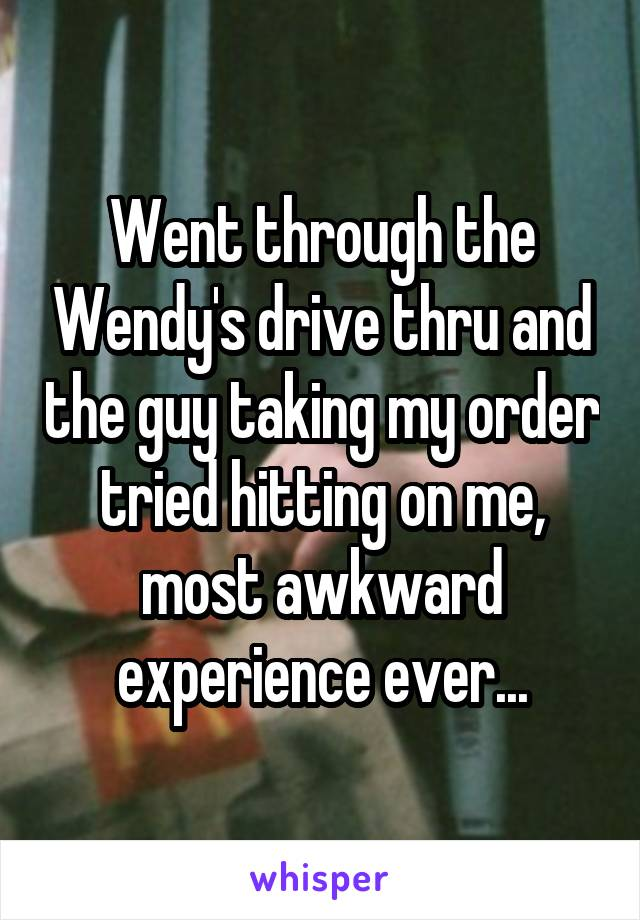 Went through the Wendy's drive thru and the guy taking my order tried hitting on me, most awkward experience ever...