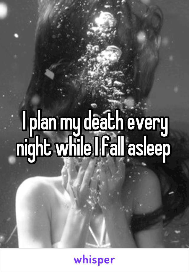 I plan my death every night while I fall asleep