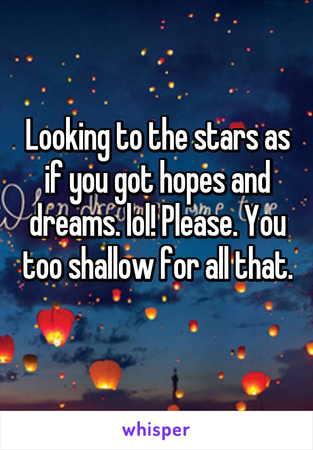 Looking to the stars as if you got hopes and dreams. lol! Please. You too shallow for all that.