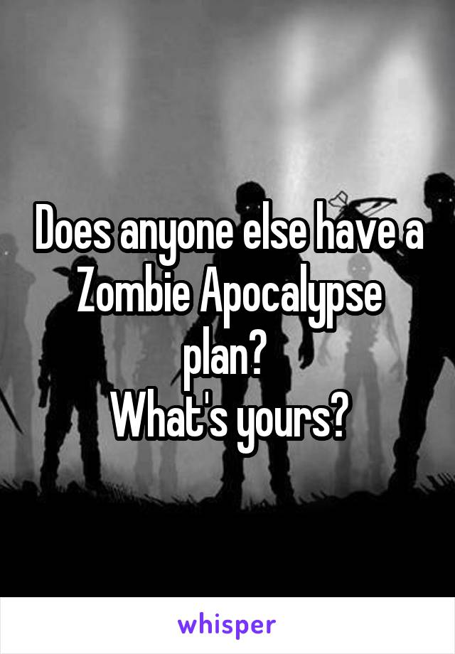 Does anyone else have a Zombie Apocalypse plan?  What's yours?