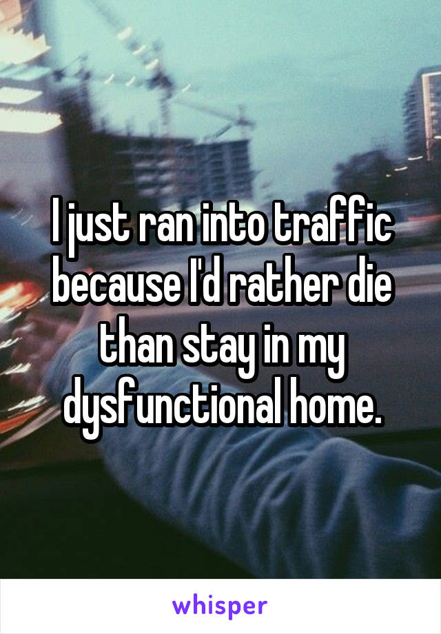 I just ran into traffic because I'd rather die than stay in my dysfunctional home.