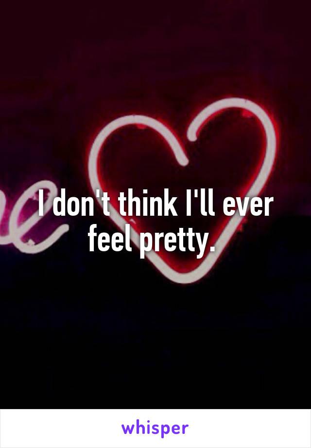I don't think I'll ever feel pretty.