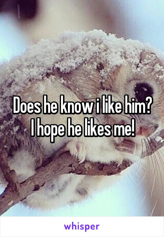 Does he know i like him? I hope he likes me!