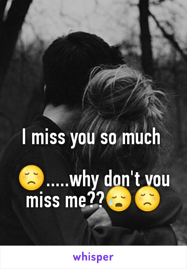 I miss you so much   😞.....why don't you miss me??😥😞
