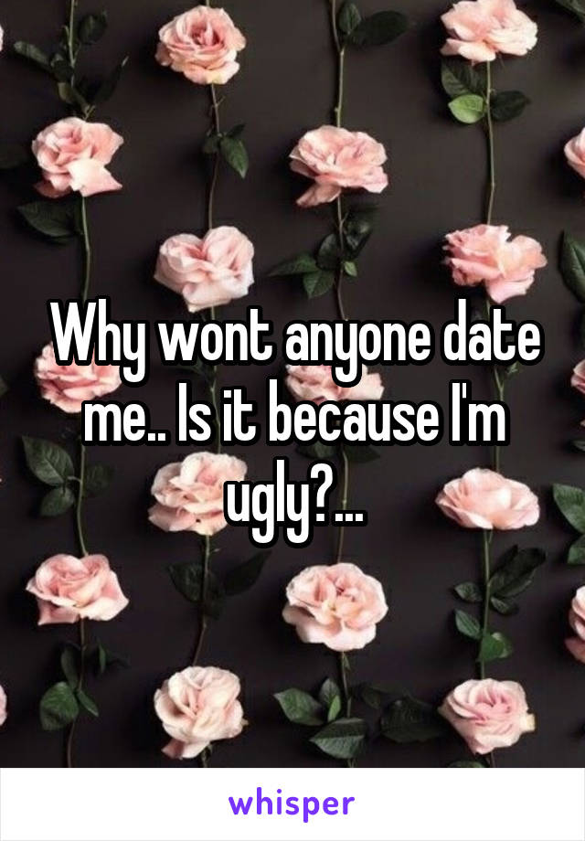 Why wont anyone date me.. Is it because I'm ugly?...
