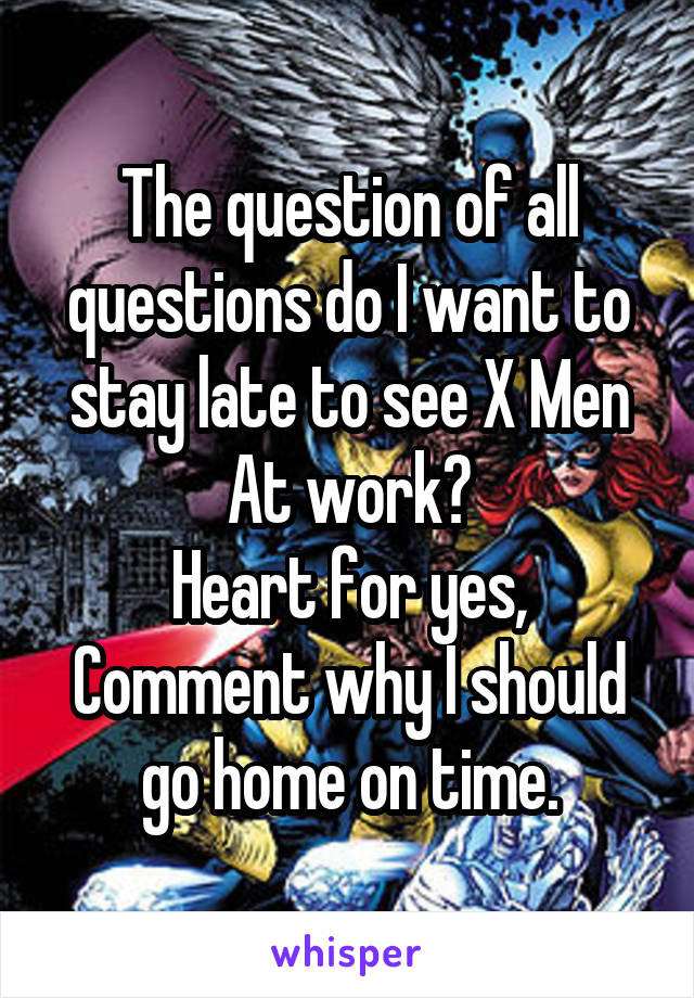 The question of all questions do I want to stay late to see X Men At work? Heart for yes, Comment why I should go home on time.