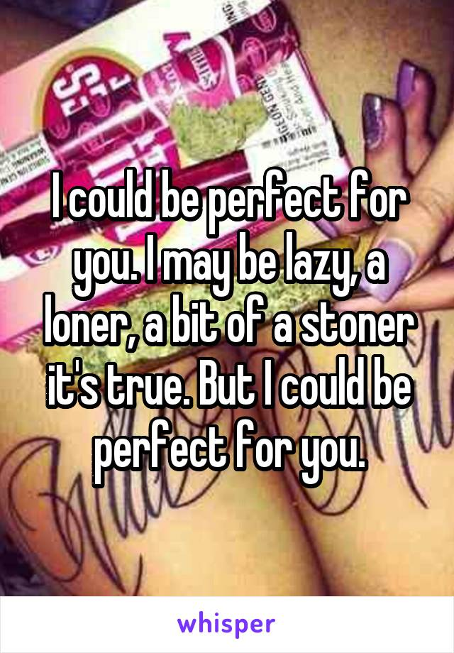 I could be perfect for you. I may be lazy, a loner, a bit of a stoner it's true. But I could be perfect for you.