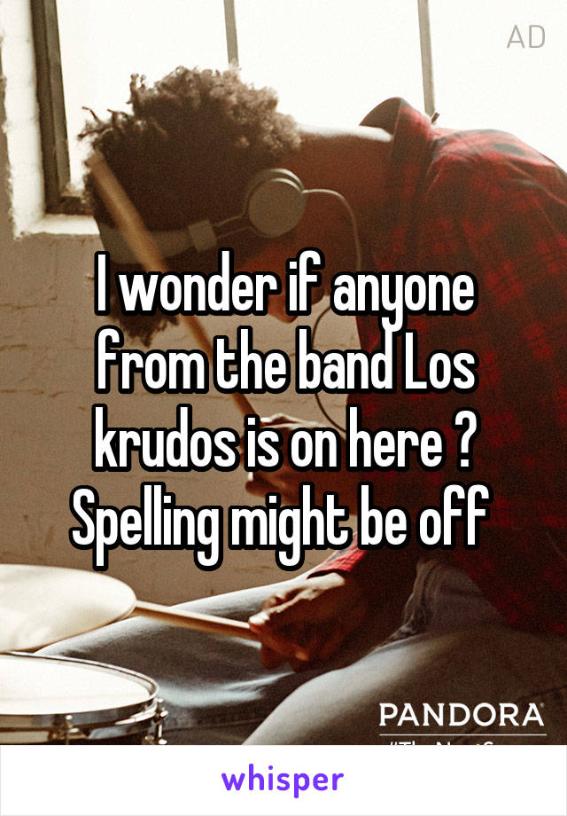 I wonder if anyone from the band Los krudos is on here ? Spelling might be off