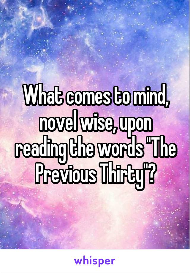 """What comes to mind, novel wise, upon reading the words """"The Previous Thirty""""?"""