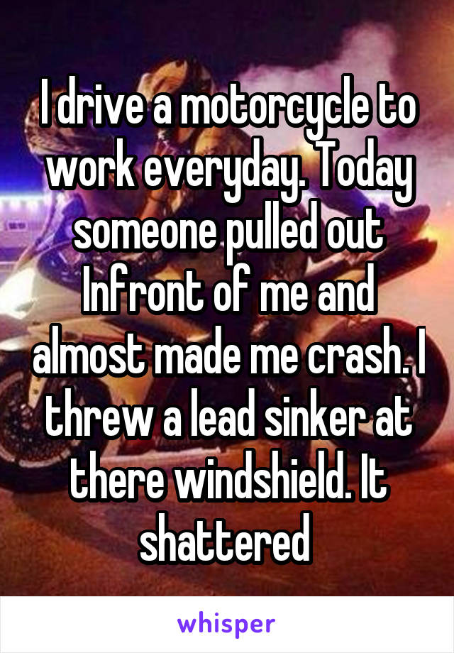 I drive a motorcycle to work everyday. Today someone pulled out Infront of me and almost made me crash. I threw a lead sinker at there windshield. It shattered