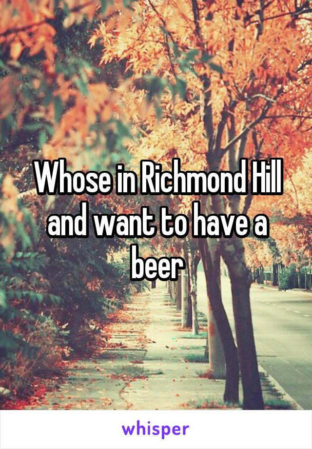 Whose in Richmond Hill and want to have a beer