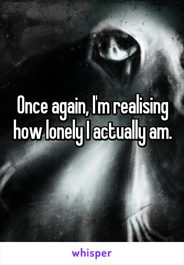 Once again, I'm realising how lonely I actually am.
