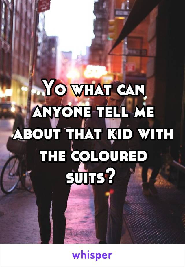 Yo what can anyone tell me about that kid with the coloured suits?