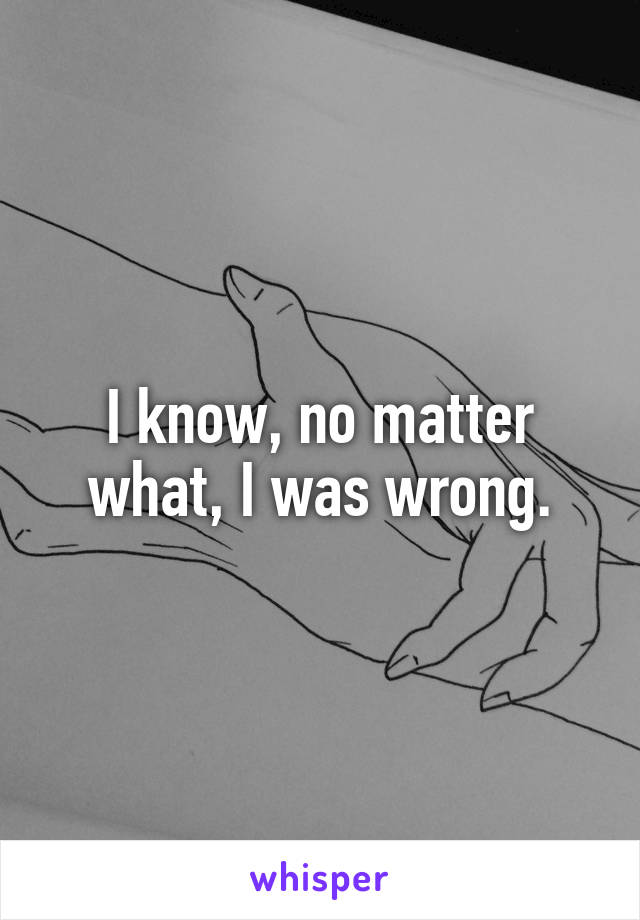 I know, no matter what, I was wrong.