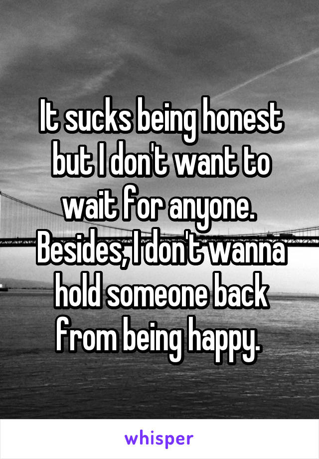 It sucks being honest but I don't want to wait for anyone.  Besides, I don't wanna hold someone back from being happy.