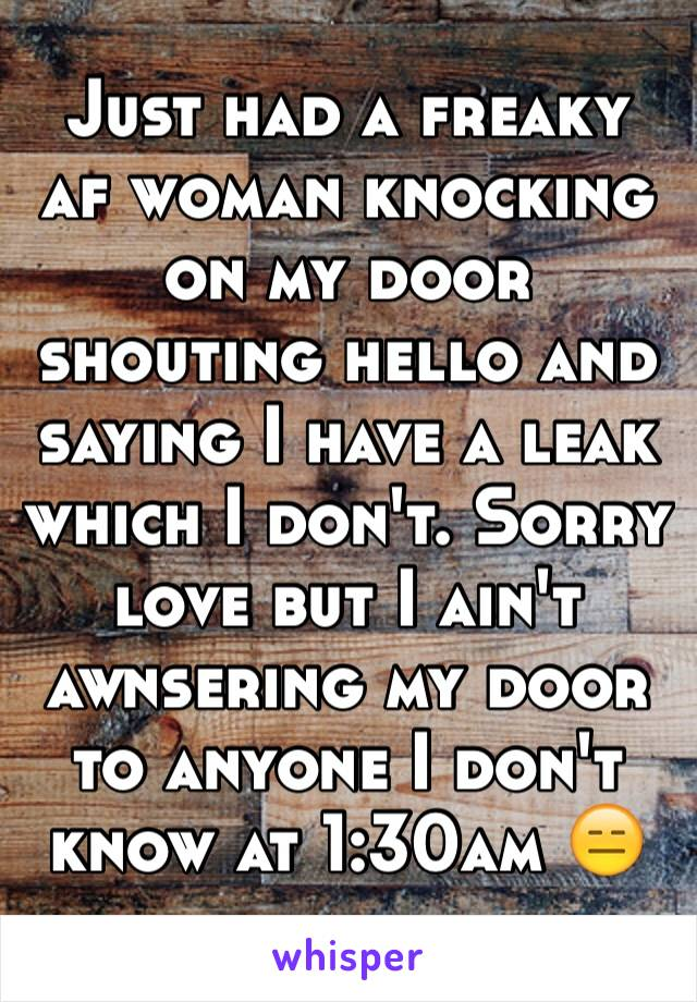Just had a freaky af woman knocking on my door shouting hello and saying I have a leak which I don't. Sorry love but I ain't awnsering my door to anyone I don't know at 1:30am 😑