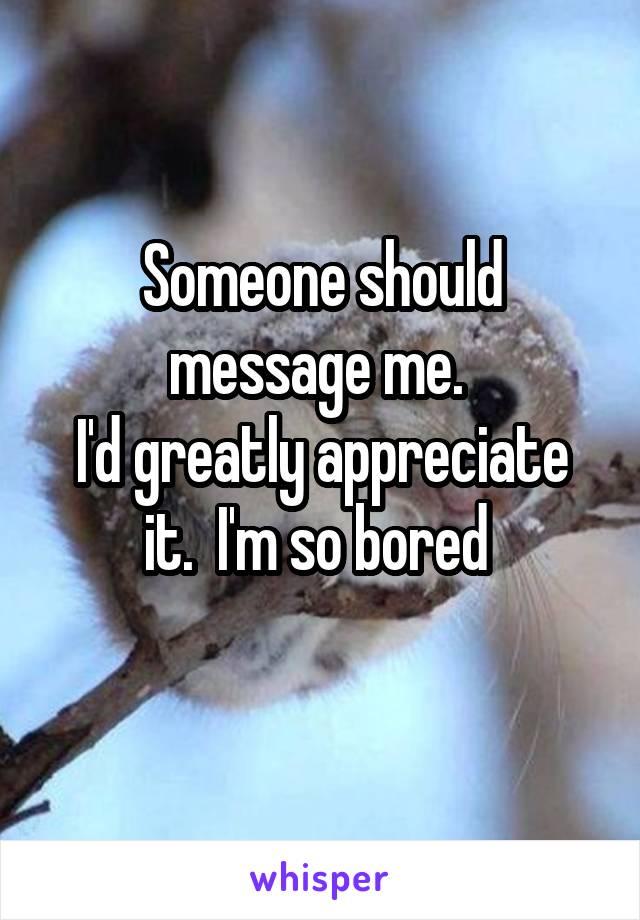 Someone should message me.  I'd greatly appreciate it.  I'm so bored