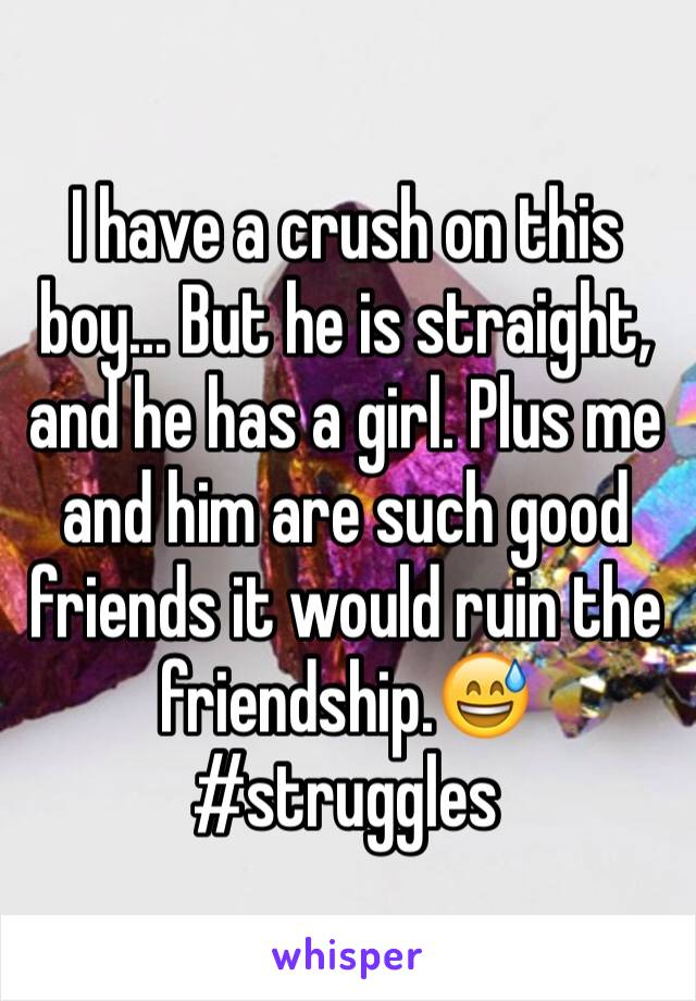 I have a crush on this boy... But he is straight, and he has a girl. Plus me and him are such good friends it would ruin the friendship.😅#struggles