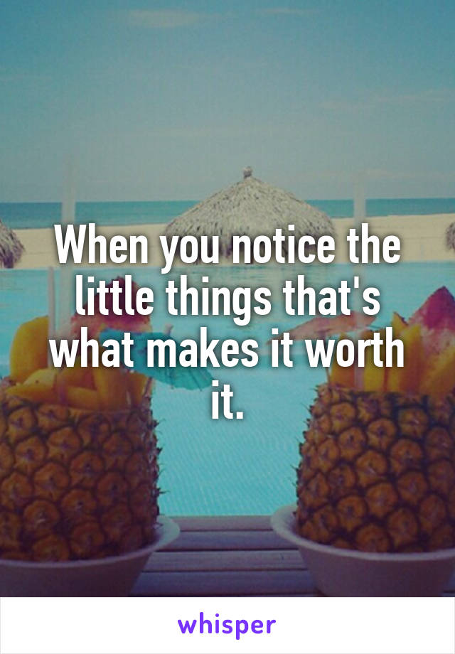 When you notice the little things that's what makes it worth it.