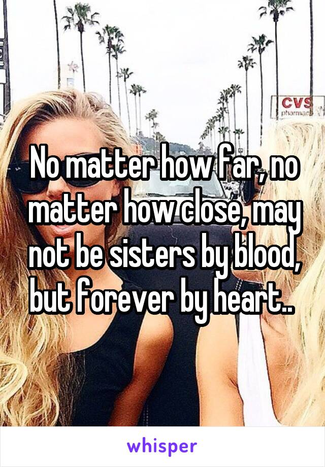 No matter how far, no matter how close, may not be sisters by blood, but forever by heart..