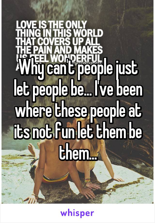Why can't people just let people be... I've been where these people at its not fun let them be them...