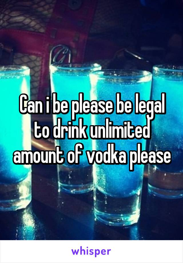 Can i be please be legal to drink unlimited amount of vodka please