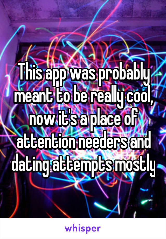This app was probably meant to be really cool, now it's a place of attention needers and dating attempts mostly