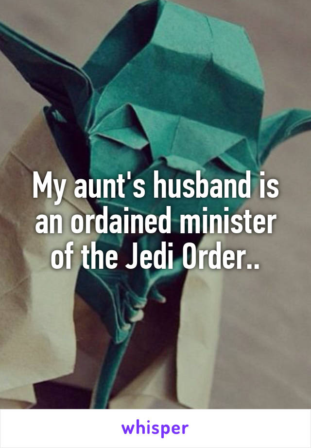 My aunt's husband is an ordained minister of the Jedi Order..