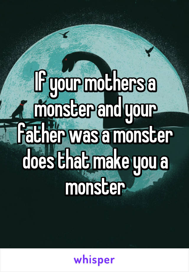 If your mothers a monster and your father was a monster does that make you a monster