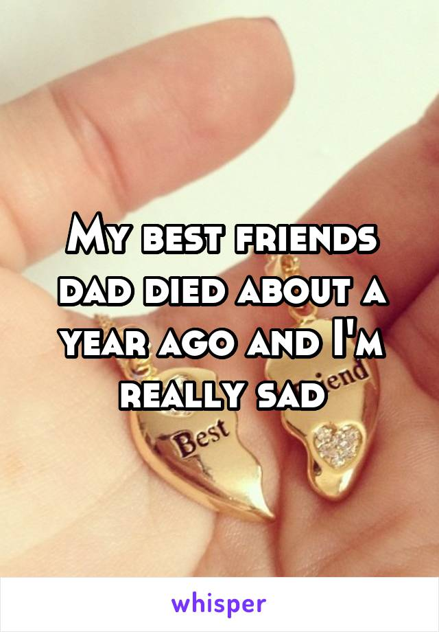 My best friends dad died about a year ago and I'm really sad