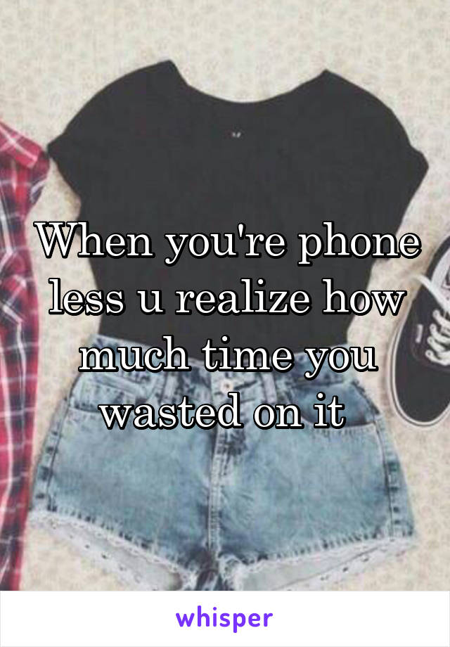 When you're phone less u realize how much time you wasted on it