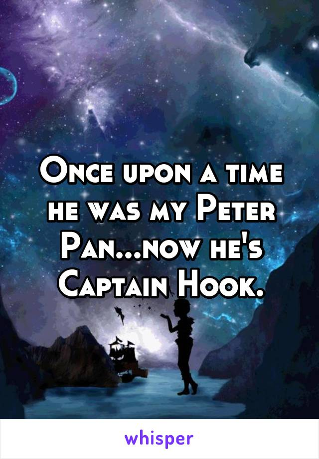 Once upon a time he was my Peter Pan...now he's Captain Hook.