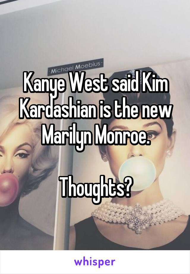 Kanye West said Kim Kardashian is the new Marilyn Monroe.  Thoughts?